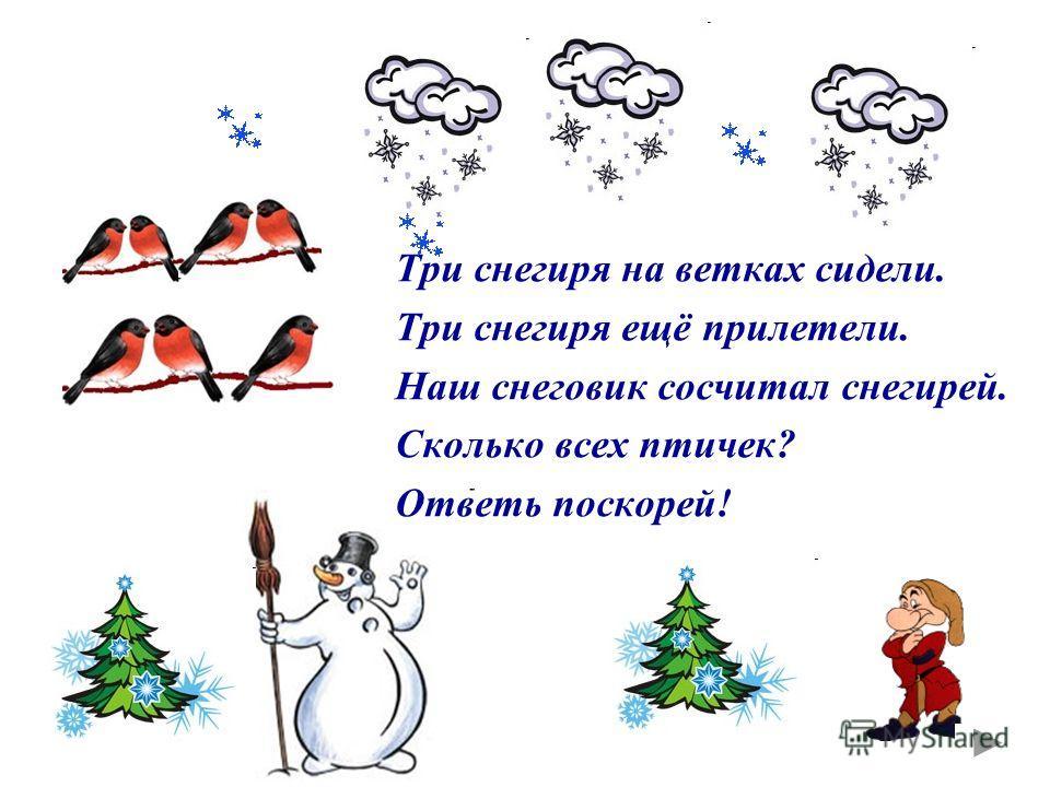 Три снегиря на ветках сидели. Три снегиря ещё прилетели. Наш снеговик сосчитал снегирей. Сколько всех птичек? Ответь поскорей!