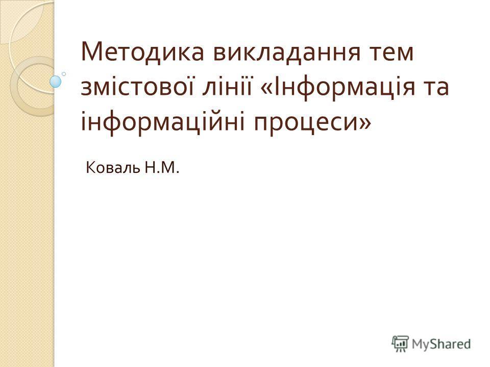 Методика викладання тем змістової лінії « Інформація та інформаційні процеси » Коваль Н. М.