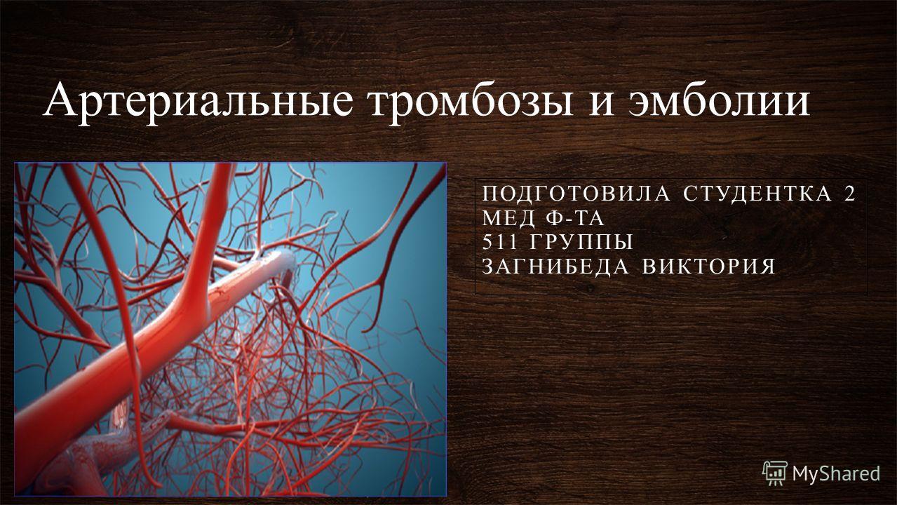 Артериальные тромбозы и эмболии ПОДГОТОВИЛА СТУДЕНТКА 2 МЕД Ф-ТА 511 ГРУППЫ ЗАГНИБЕДА ВИКТОРИЯ