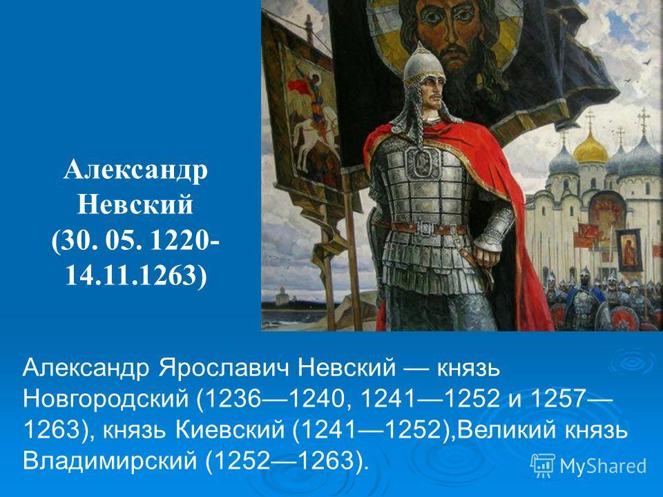 Александр Ярославич Невский князь Новгородский (12361240, 12411252 и 1257 1263), князь Киевский (12411252),Великий князь Владимирский (12521263). Александр Невский (30. 05. 1220- 14.11.1263)