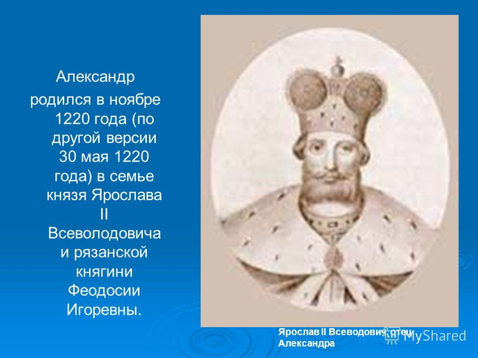 Ярослав II Всеводович, отец Александра Александр родился в ноябре 1220 года (по другой версии 30 мая 1220 года) в семье князя Ярослава II Всеволодовича и рязанской княгини Феодосии Игоревны.