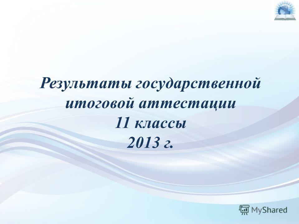 Результаты государственной итоговой аттестации 11 классы 2013 г.