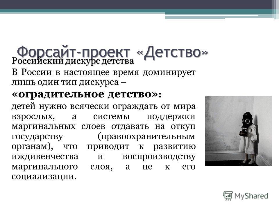 Форсайт-проект «Детство» Российский дискурс детства В России в настоящее время доминирует лишь один тип дискурса – «оградительное детство» : детей нужно всячески ограждать от мира взрослых, а системы поддержки маргинальных слоев отдавать на откуп гос