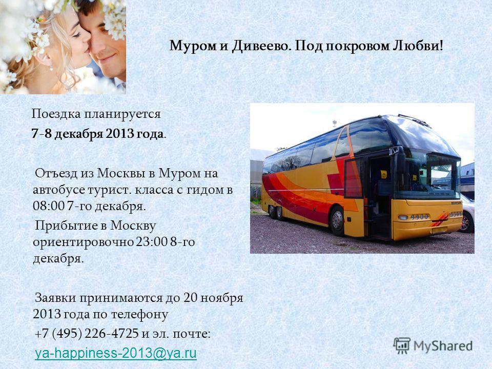 Поездка планируется 7-8 декабря 2013 года. Отъезд из Москвы в Муром на автобусе турист. класса с гидом в 08:00 7-го декабря. Прибытие в Москву ориентировочно 23:00 8-го декабря. Заявки принимаются до 20 ноября 2013 года по телефону +7 (495) 226-4725