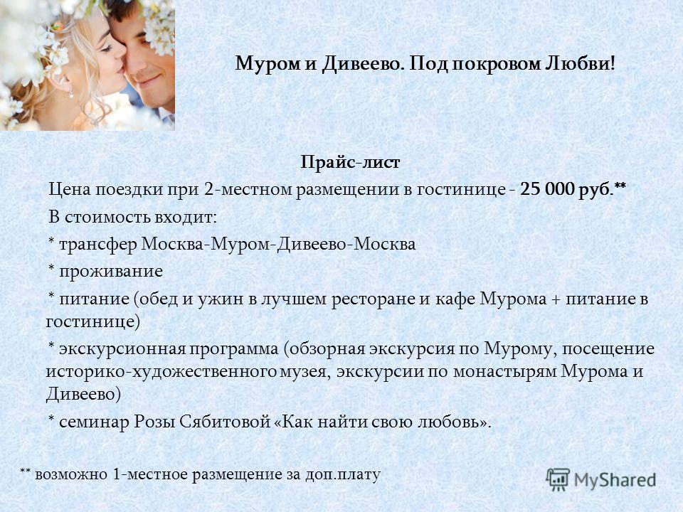Прайс-лист Цена поездки при 2-местном размещении в гостинице - 25 000 руб.** В стоимость входит: * трансфер Москва-Муром-Дивеево-Москва * проживание * питание (обед и ужин в лучшем ресторане и кафе Мурома + питание в гостинице) * экскурсионная програ