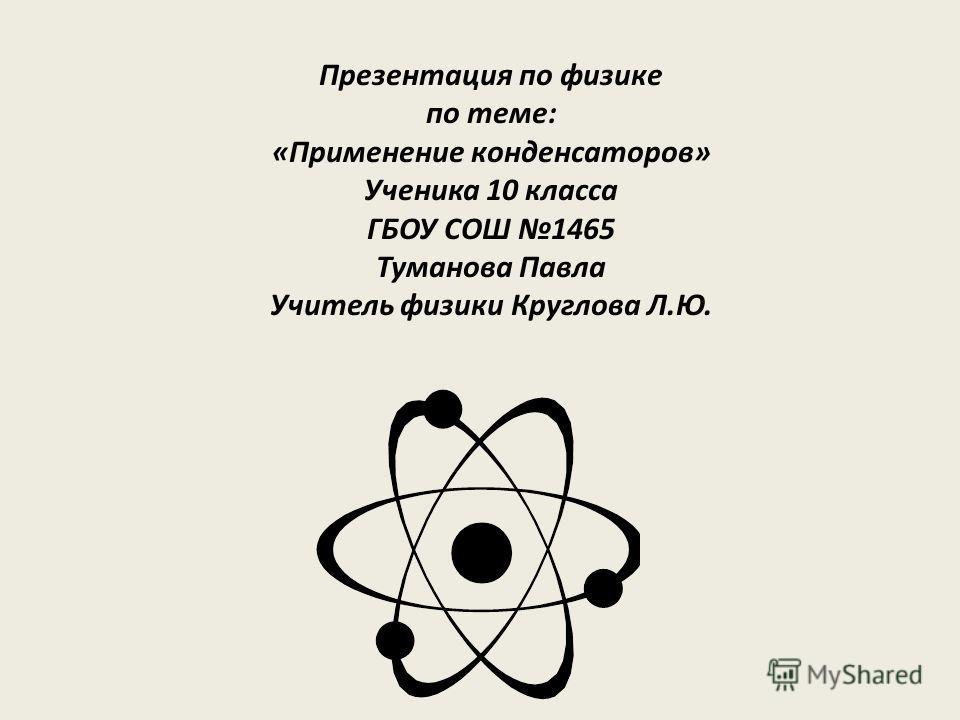 Презентация по физике по теме: «Применение конденсаторов» Ученика 10 класса ГБОУ СОШ 1465 Туманова Павла Учитель физики Круглова Л.Ю.