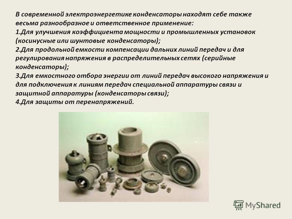 В современной электроэнергетике конденсаторы находят себе также весьма разнообразное и ответственное применение: 1.Для улучшения коэффициента мощности и промышленных установок (косинусные или шунтовые конденсаторы); 2.Для продольной емкости компенсац