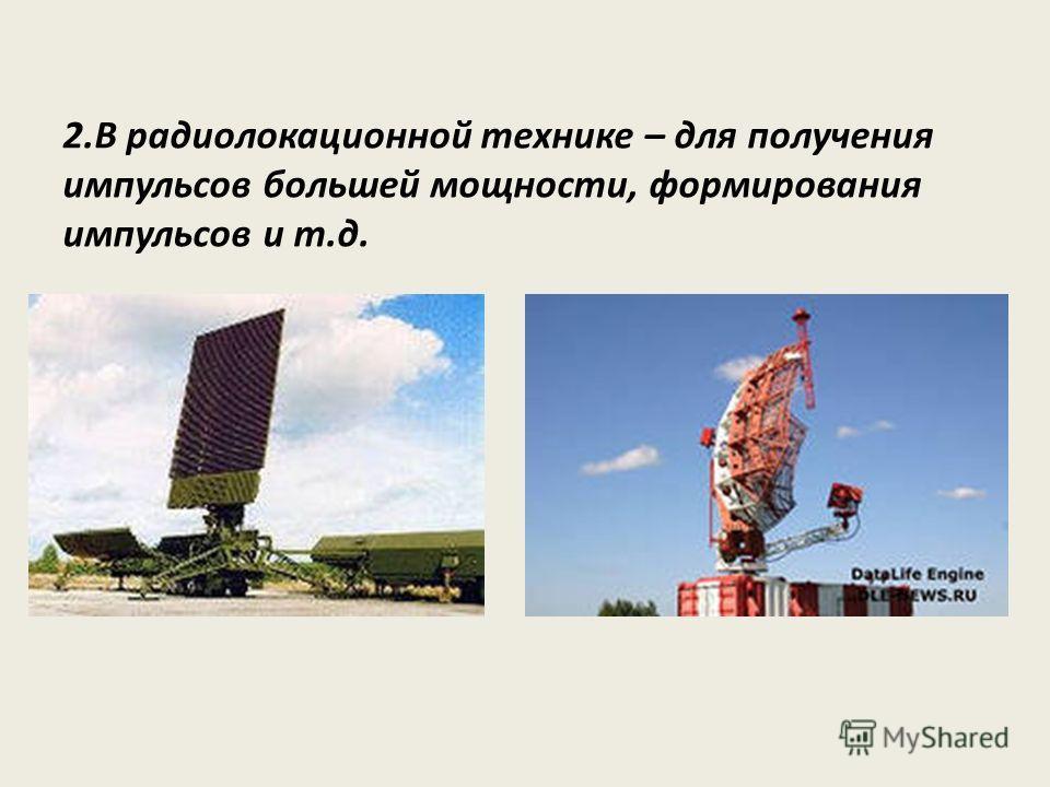 2.В радиолокационной технике – для получения импульсов большей мощности, формирования импульсов и т.д.