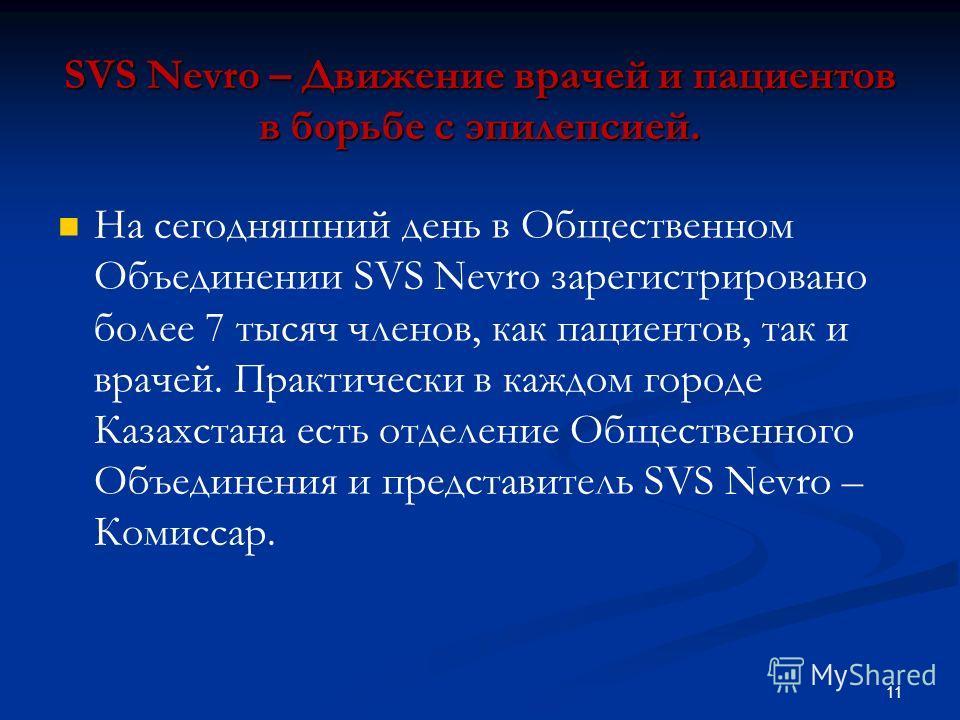 SVS Nevro – Движение врачей и пациентов в борьбе с эпилепсией. На сегодняшний день в Общественном Объединении SVS Nevro зарегистрировано более 7 тысяч членов, как пациентов, так и врачей. Практически в каждом городе Казахстана есть отделение Обществе