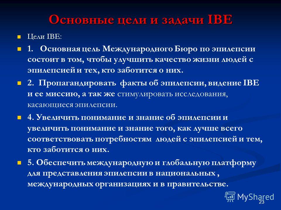 Основные цели и задачи IBE Цели IBE: 1. Основная цель Международного Бюро по эпилепсии состоит в том, чтобы улучшить качество жизни людей с эпилепсией и тех, кто заботится о них. 2. Пропагандировать факты об эпилепсии, видение IBE и ее миссию, а так