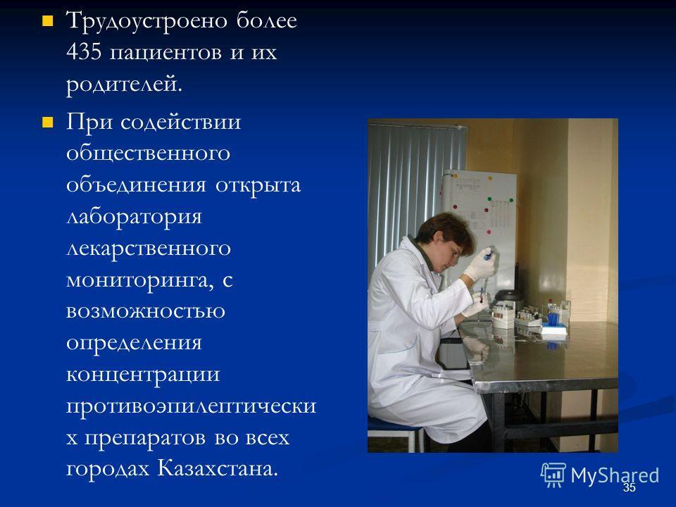 Трудоустроено более 435 пациентов и их родителей. При содействии общественного объединения открыта лаборатория лекарственного мониторинга, с возможностью определения концентрации противоэпилептически х препаратов во всех городах Казахстана. 35