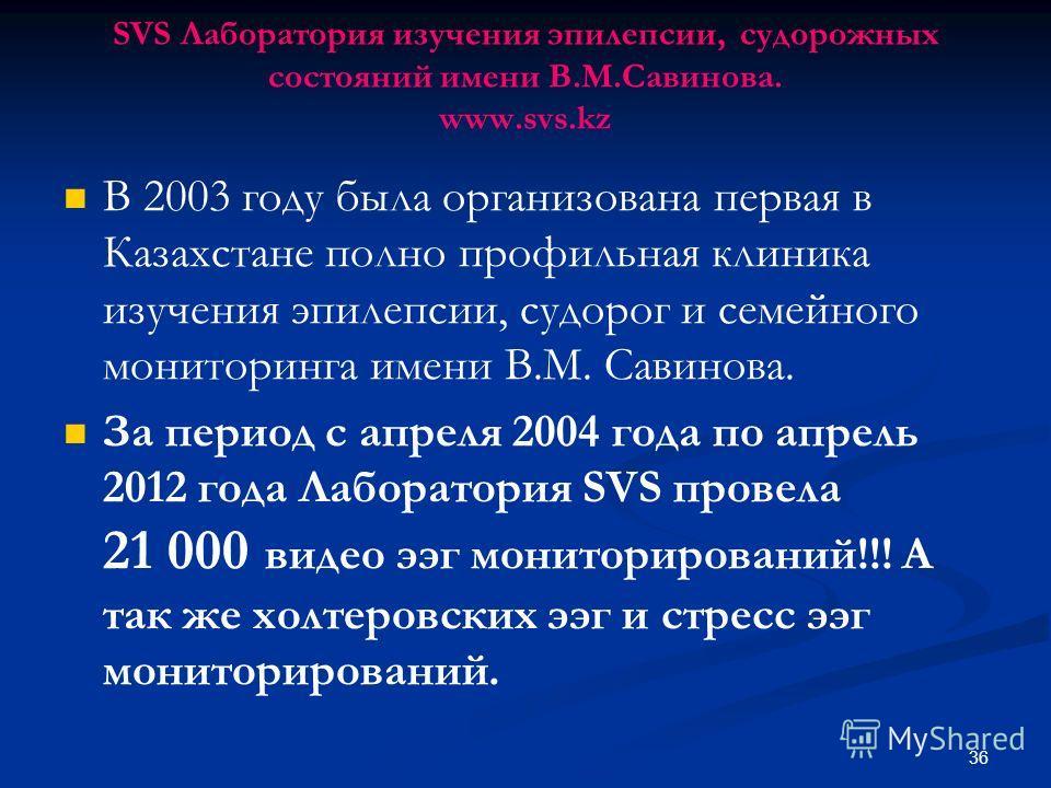 SVS Лаборатория изучения эпилепсии, судорожных состояний имени В.М.Савинова. www.svs.kz В 2003 году была организована первая в Казахстане полно профильная клиника изучения эпилепсии, судорог и семейного мониторинга имени В.М. Савинова. За период с ап