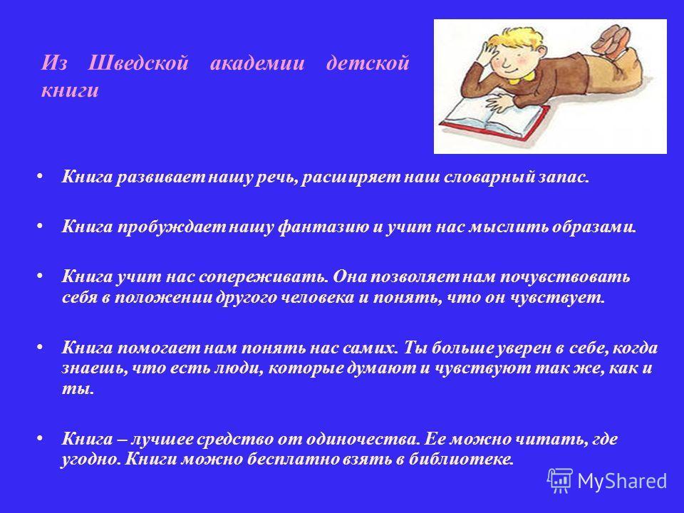 Из Шведской академии детской книги Книга развивает нашу речь, расширяет наш словарный запас. Книга пробуждает нашу фантазию и учит нас мыслить образами. Книга учит нас сопереживать. Она позволяет нам почувствовать себя в положении другого человека и
