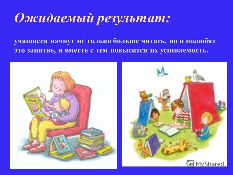 Ожидаемый результат: учащиеся начнут не только больше читать, но и полюбят это занятие, и вместе с тем повысится их успеваемость.