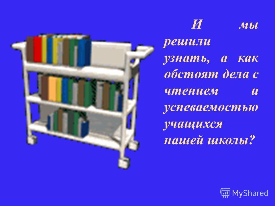 И мы решили узнать, а как обстоят дела с чтением и успеваемостью учащихся нашей школы?