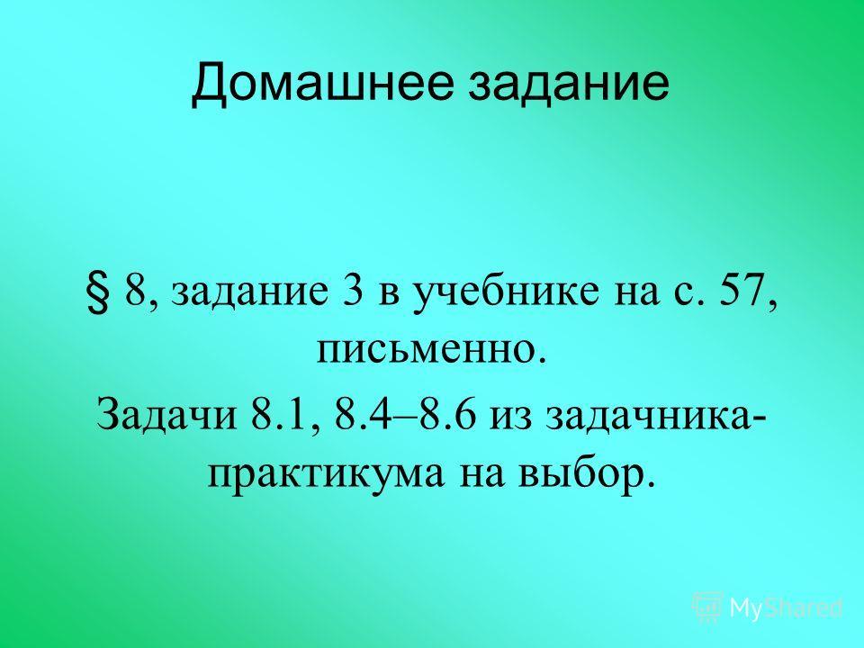 Домашнее задание § 8, задание 3 в учебнике на с. 57, письменно. Задачи 8.1, 8.4–8.6 из задачника- практикума на выбор.
