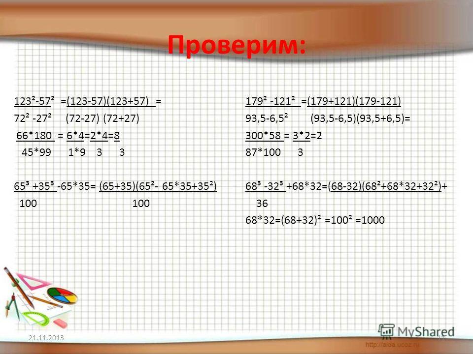 Проверим: 123²-57² =(123-57)(123+57) = 72² -27² (72-27) (72+27) 66*180 = 6*4=2*4=8 45*99 1*9 3 3 65³ +35³ -65*35= (65+35)(65²- 65*35+35²) 100 100 179² -121² =(179+121)(179-121) 93,5-6,5² (93,5-6,5)(93,5+6,5)= 300*58 = 3*2=2 87*100 3 68³ -32³ +68*32=(