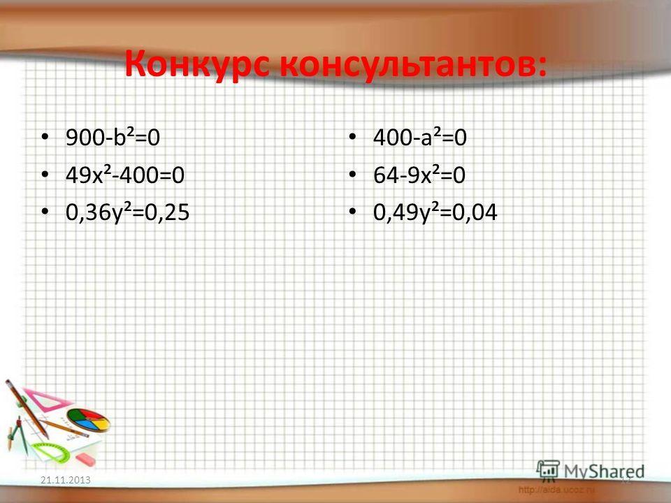 Конкурс консультантов: 900-b²=0 49х²-400=0 0,36у²=0,25 400-а²=0 64-9х²=0 0,49у²=0,04 21.11.201312