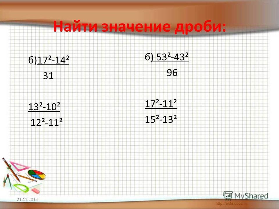 Найти значение дроби: б)17²-14² 31 13²-10² 12²-11² б) 53²-43² 96 17²-11² 15²-13² 21.11.201315