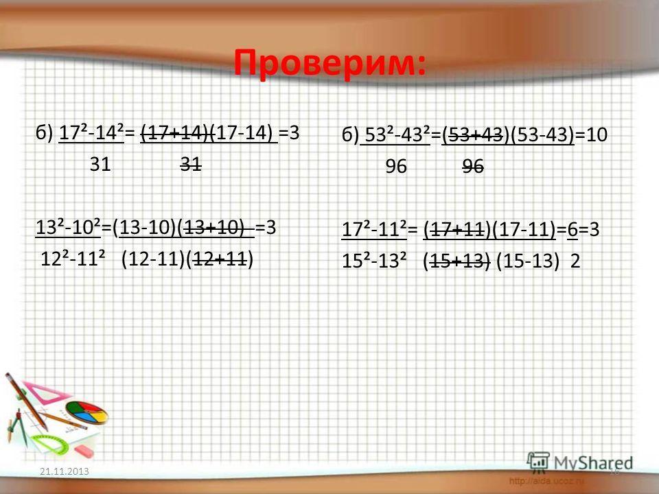Проверим: б) 17²-14²= (17+14)(17-14) =3 31 31 13²-10²=(13-10)(13+10) =3 12²-11² (12-11)(12+11) б) 53²-43²=(53+43)(53-43)=10 96 96 17²-11²= (17+11)(17-11)=6=3 15²-13² (15+13) (15-13) 2 21.11.201316