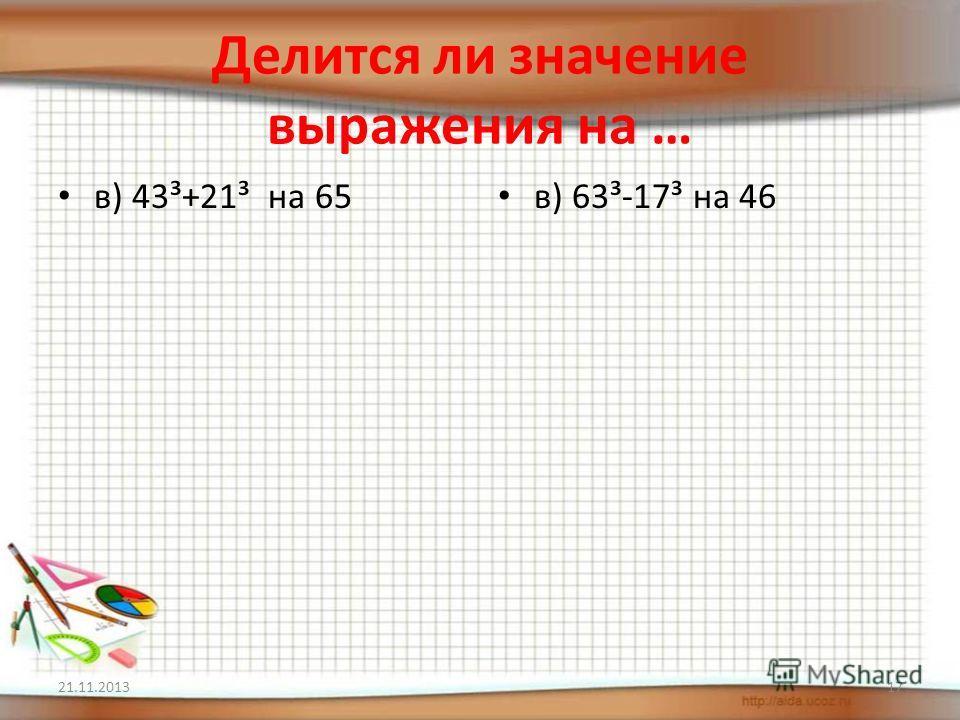 Делится ли значение выражения на … в) 43³+21³ на 65 в) 63³-17³ на 46 21.11.201317
