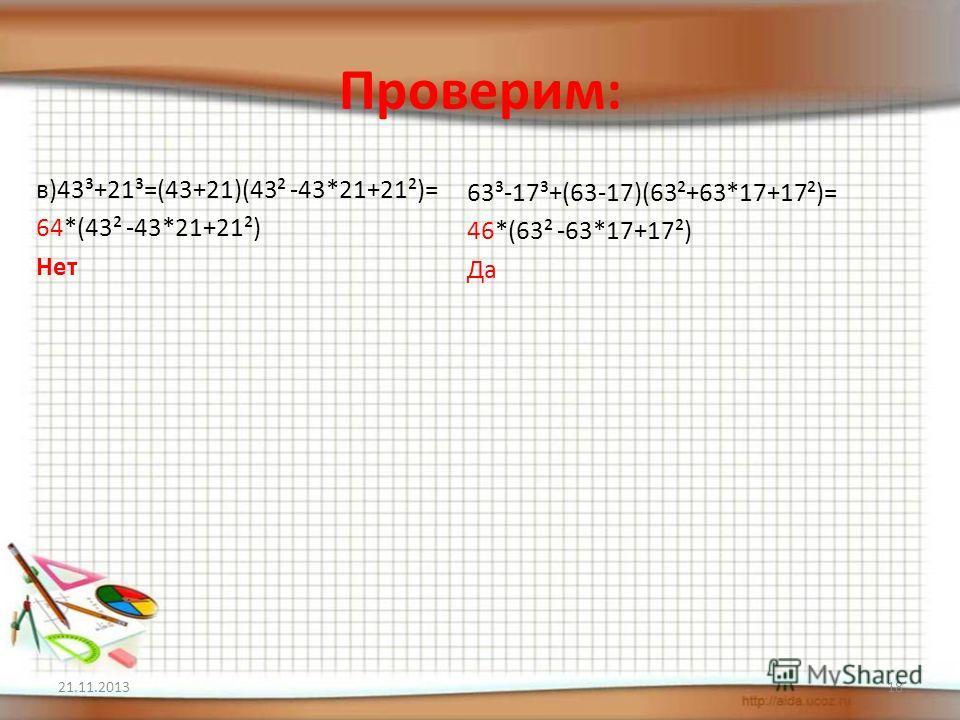 Проверим: в)43³+21³=(43+21)(43² -43*21+21²)= 64*(43² -43*21+21²) Нет 63³-17³+(63-17)(63²+63*17+17²)= 46*(63² -63*17+17²) Да 21.11.201318