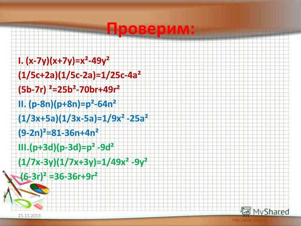 Проверим: I. (x-7y)(x+7y)=x²-49y² (1/5c+2a)(1/5c-2a)=1/25c-4a² (5b-7r) ²=25b²-70br+49r² II. (p-8n)(p+8n)=p²-64n² (1/3x+5a)(1/3x-5a)=1/9x² -25a² (9-2n)²=81-36n+4n² III.(p+3d)(p-3d)=p² -9d² (1/7x-3y)(1/7x+3y)=1/49x² -9y² (6-3r)² =36-36r+9r² 21.11.20132