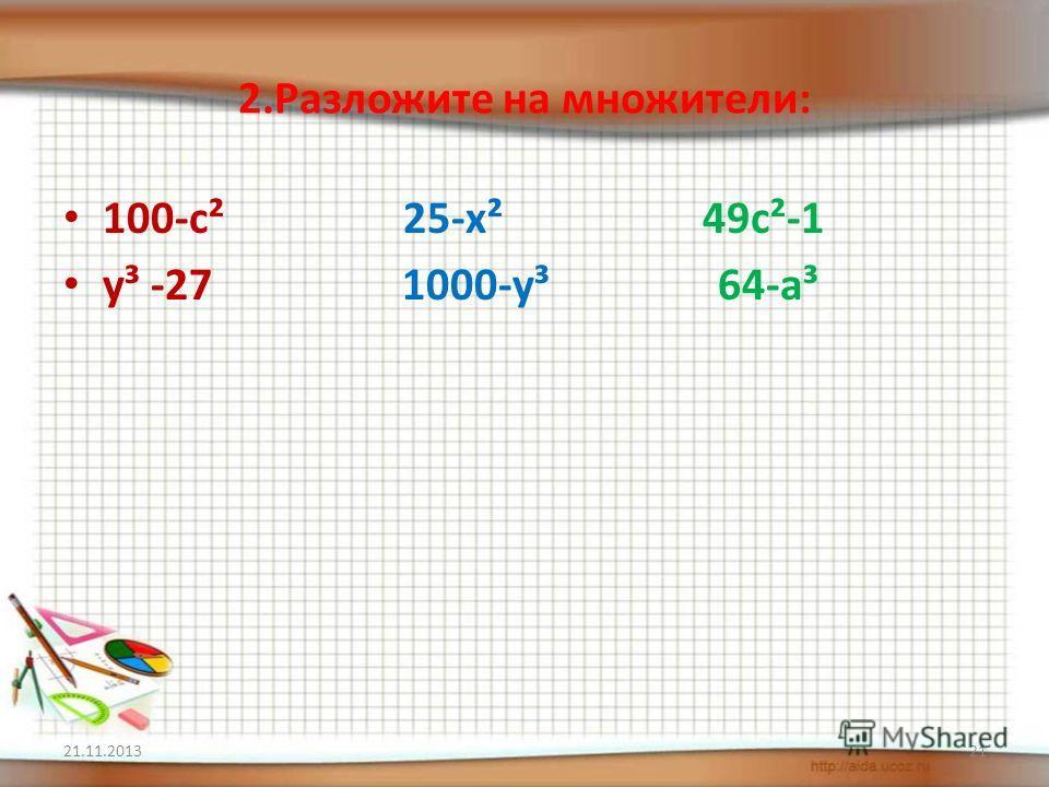 2.Разложите на множители: 100-c² 25-x² 49c²-1 y³ -27 1000-y³ 64-a³ 21.11.201321