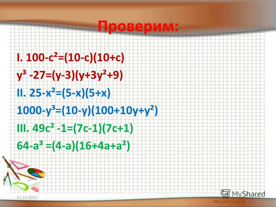 Проверим: I. 100-c²=(10-c)(10+c) y³ -27=(y-3)(y+3y²+9) II. 25-x²=(5-x)(5+x) 1000-y³=(10-y)(100+10y+y²) III. 49c² -1=(7c-1)(7c+1) 64-a³ =(4-a)(16+4a+a²) 21.11.201322