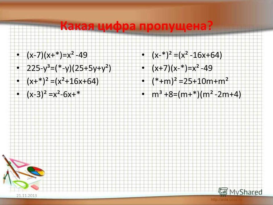 Какая цифра пропущена? (x-7)(x+*)=x² -49 225-y³=(*-y)(25+5y+y²) (x+*)² =(x²+16x+64) (x-3)² =x²-6x+* (x-*)² =(x² -16x+64) (x+7)(x-*)=x² -49 (*+m)² =25+10m+m² m³ +8=(m+*)(m² -2m+4) 21.11.201325