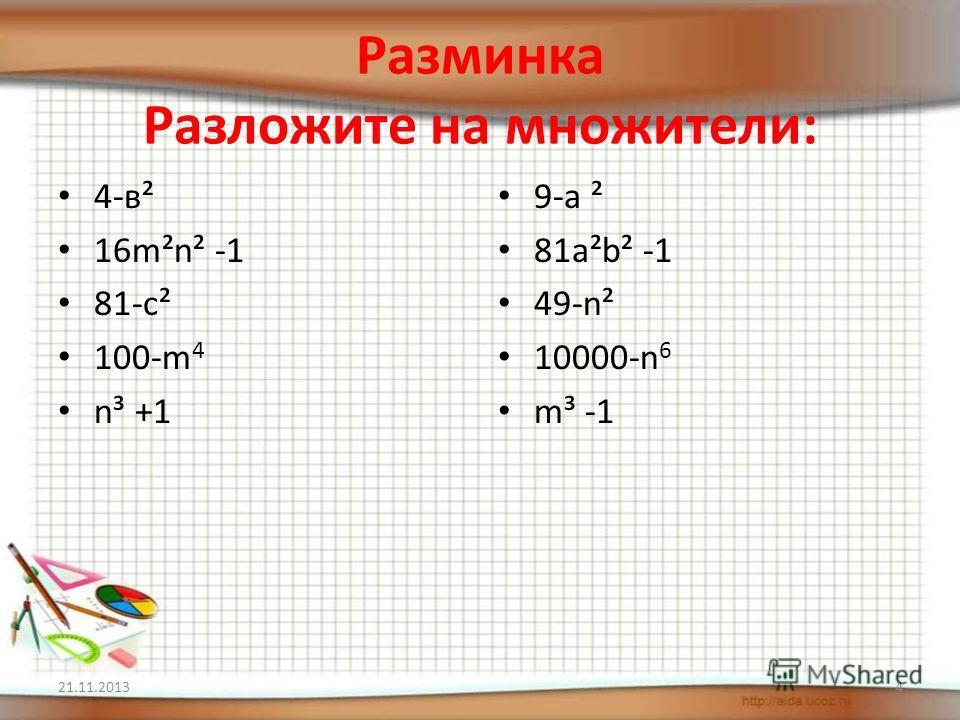 Разминка Разложите на множители: 4-в² 16m²n² -1 81-c² 100-m 4 n³ +1 9-a ² 81a²b² -1 49-n² 10000-n 6 m³ -1 21.11.20134