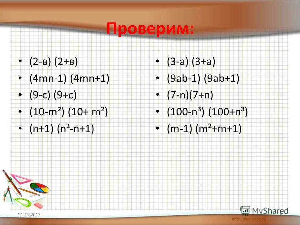Проверим: (2-в) (2+в) (4mn-1) (4mn+1) (9-c) (9+c) (10-m²) (10+ m²) (n+1) (n²-n+1) (3-a) (3+a) (9ab-1) (9ab+1) (7-n)(7+n) (100-n³) (100+n³) (m-1) (m²+m+1) 21.11.20135