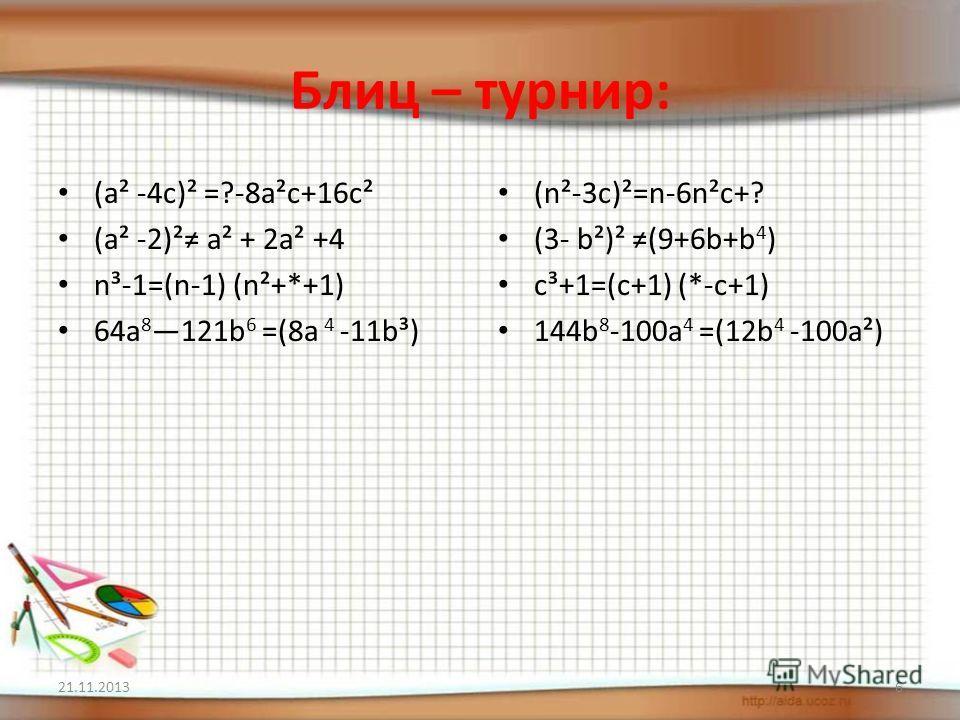Блиц – турнир: (a² -4c)² =?-8a²c+16c² (a² -2)² a² + 2a² +4 n³-1=(n-1) (n²+*+1) 64a 8 121b 6 =(8a 4 -11b³) (n²-3c)²=n-6n²c+? (3- b²)² (9+6b+b 4 ) c³+1=(c+1) (*-c+1) 144b 8 -100a 4 =(12b 4 -100a²) 21.11.20136