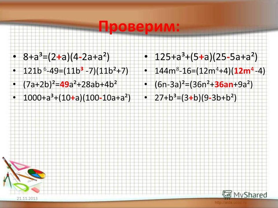 Проверим: 8+a³=(2+a)(4-2a+а²) 121b 6 -49=(11b³ -7)(11b²+7) (7a+2b)²=49a²+28ab+4b² 1000+a³+(10+a)(100-10a+a²) 125+a³+(5+a)(25-5a+а²) 144m 8 -16=(12m 4 +4)(12m 4 -4) (6n-3a)²=(36n²+36an+9a²) 27+b³=(3+b)(9-3b+b²) 21.11.20139
