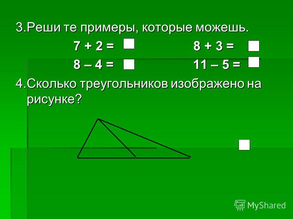 3.Реши те примеры, которые можешь. 7 + 2 = 8 + 3 = 7 + 2 = 8 + 3 = 8 – 4 = 11 – 5 = 8 – 4 = 11 – 5 = 4.Сколько треугольников изображено на рисунке?