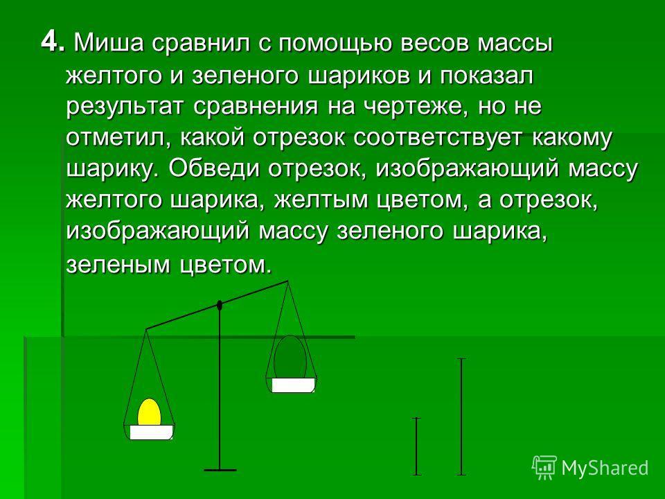 4. Миша сравнил с помощью весов массы желтого и зеленого шариков и показал результат сравнения на чертеже, но не отметил, какой отрезок соответствует какому шарику. Обведи отрезок, изображающий массу желтого шарика, желтым цветом, а отрезок, изобража