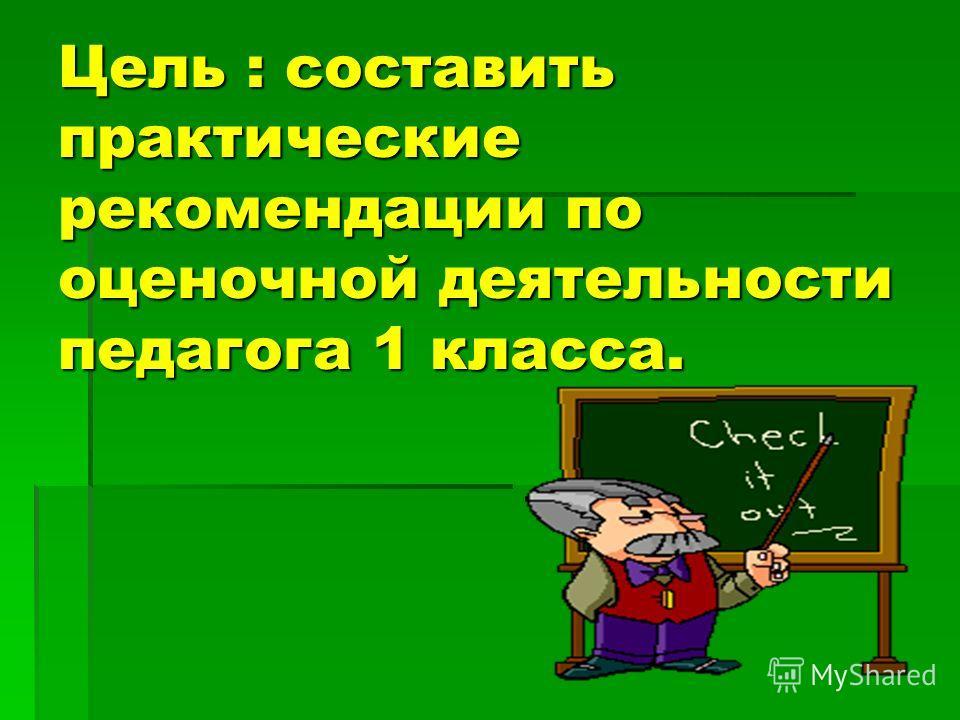 Цель : составить практические рекомендации по оценочной деятельности педагога 1 класса.