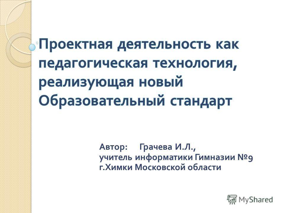 Автор : Грачева И. Л., учитель информатики Гимназии 9 г. Химки Московской области