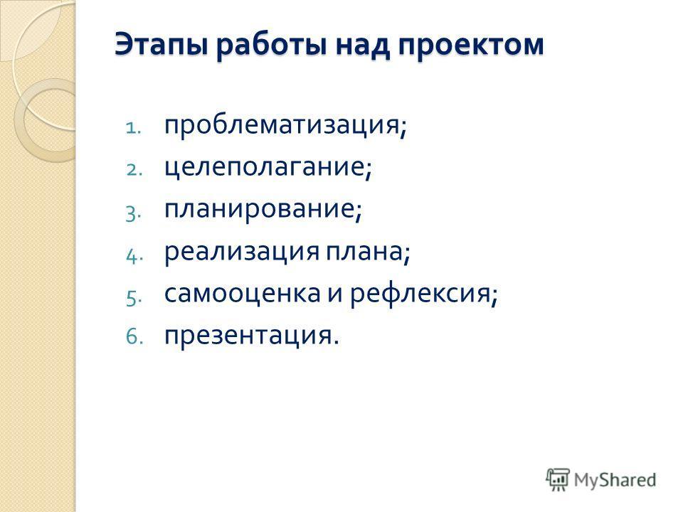 Этапы работы над проектом 1. проблематизация ; 2. целеполагание ; 3. планирование ; 4. реализация плана ; 5. самооценка и рефлексия ; 6. презентация.