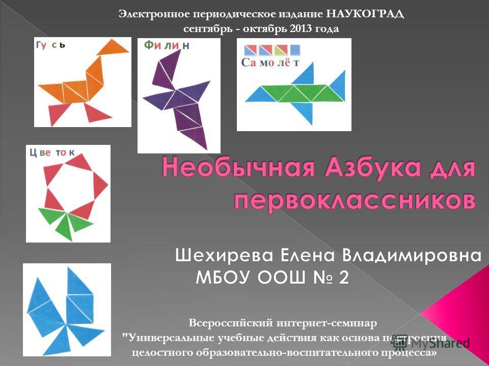 Электронное периодическое издание НАУКОГРАД сентябрь - октябрь 2013 года Всероссийский интернет-семинар Универсальные учебные действия как основа построения целостного образовательно-воспитательного процесса»