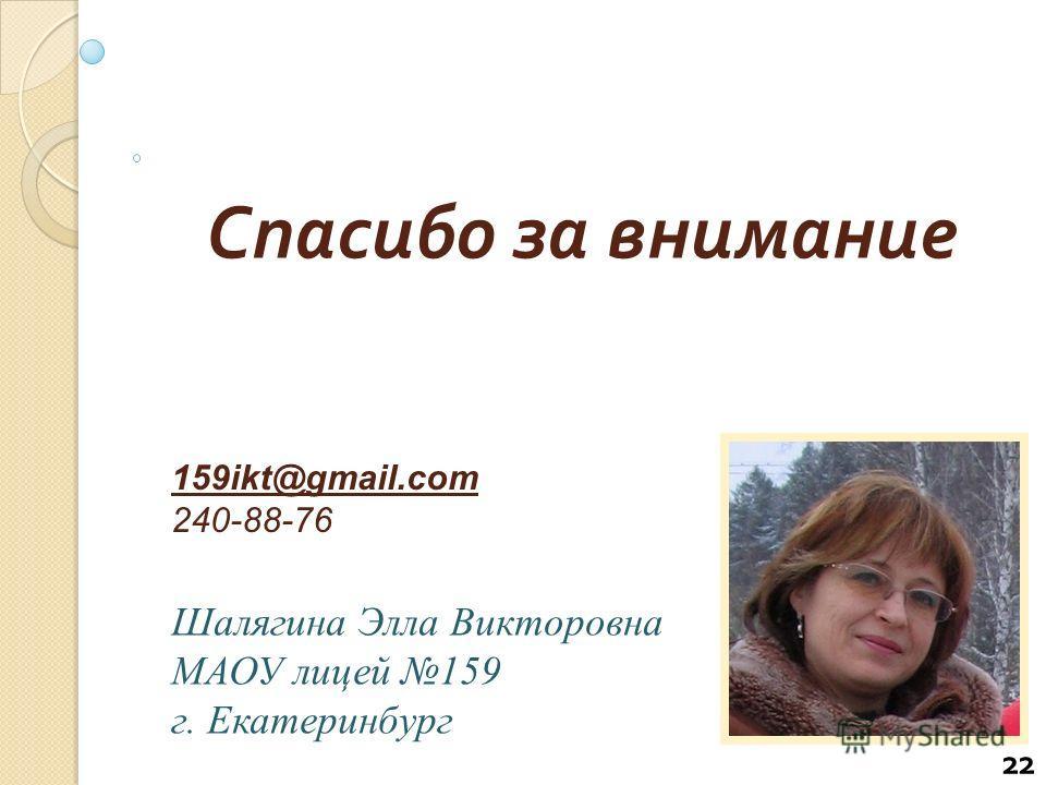 22 Спасибо за внимание 159ikt@gmail.com 240-88-76 Шалягина Элла Викторовна МАОУ лицей 159 г. Екатеринбург