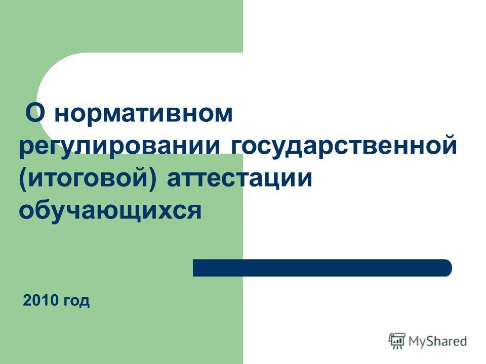 О нормативном регулировании государственной (итоговой) аттестации обучающихся 2010 год