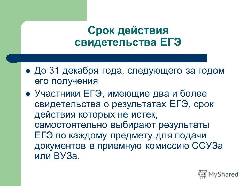 Срок действия свидетельства ЕГЭ До 31 декабря года, следующего за годом его получения Участники ЕГЭ, имеющие два и более свидетельства о результатах ЕГЭ, срок действия которых не истек, самостоятельно выбирают результаты ЕГЭ по каждому предмету для п
