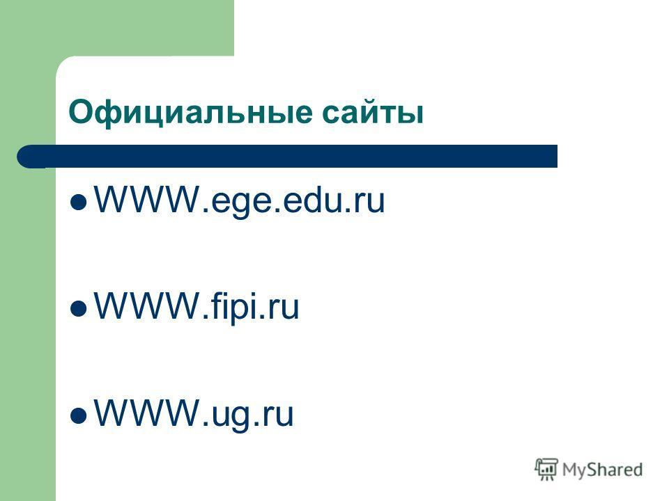 Официальные сайты WWW.ege.edu.ru WWW.fipi.ru WWW.ug.ru
