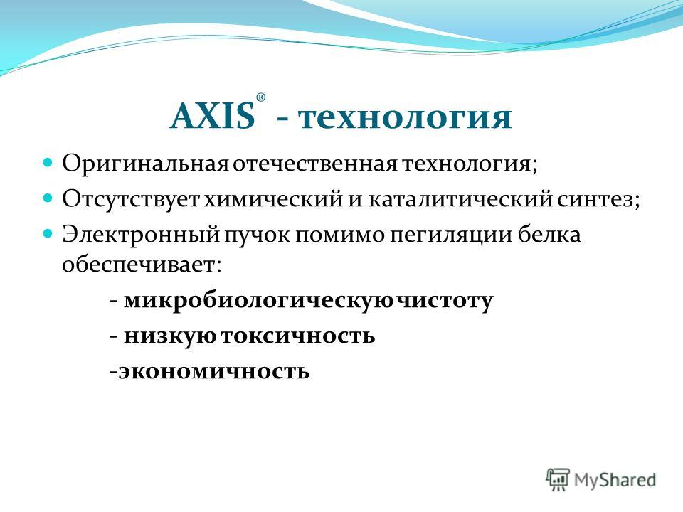 AXIS ® - технология Оригинальная отечественная технология; Отсутствует химический и каталитический синтез; Электронный пучок помимо пегиляции белка обеспечивает: - микробиологическую чистоту - низкую токсичность -экономичность