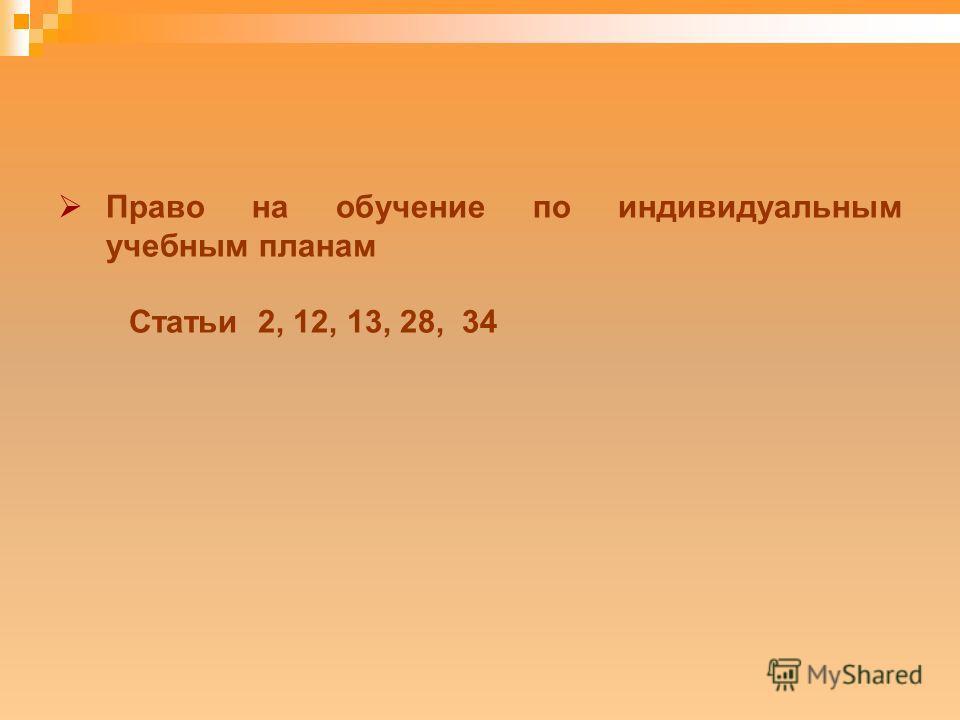 Право на обучение по индивидуальным учебным планам Статьи 2, 12, 13, 28, 34