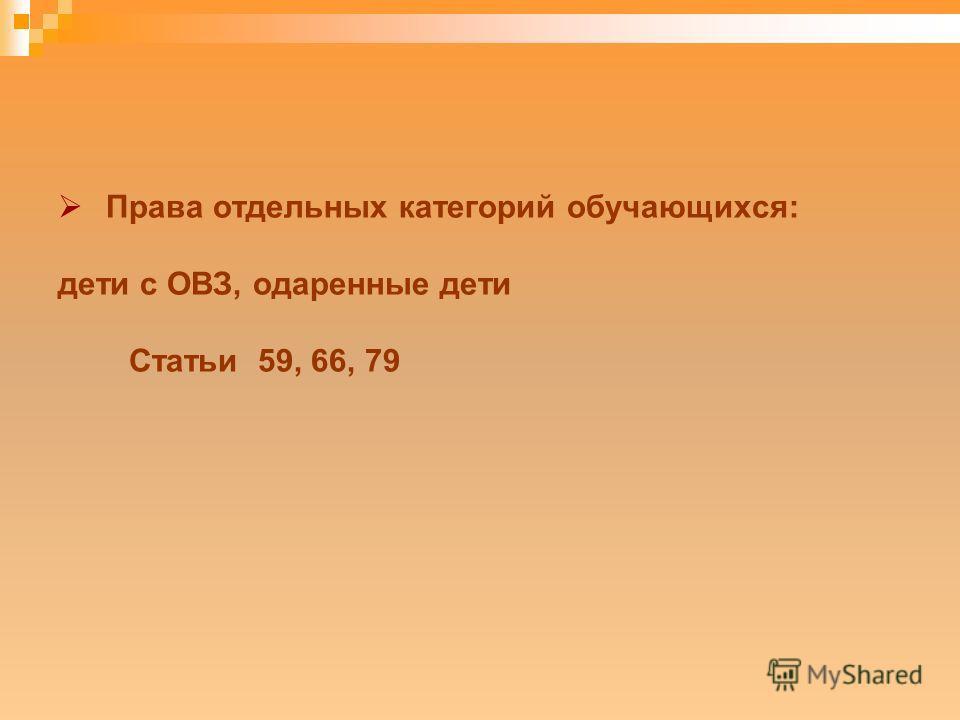 Права отдельных категорий обучающихся: дети с ОВЗ, одаренные дети Статьи 59, 66, 79