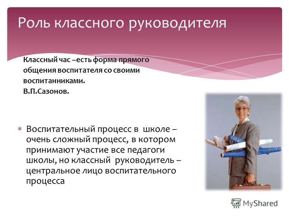 Классный час –есть форма прямого общения воспитателя со своими воспитанниками. В.П.Сазонов. Воспитательный процесс в школе – очень сложный процесс, в котором принимают участие все педагоги школы, но классный руководитель – центральное лицо воспитател