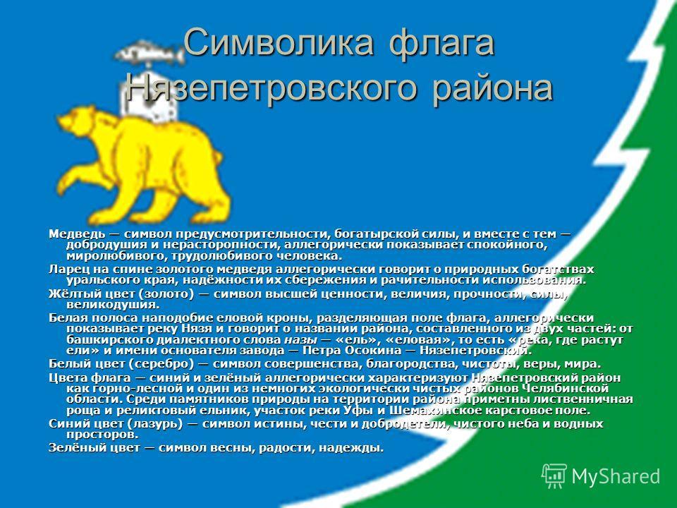 Символика флага Нязепетровского района Медведь символ предусмотрительности, богатырской силы, и вместе с тем добродушия и нерасторопности, аллегорически показывает спокойного, миролюбивого, трудолюбивого человека. Медведь символ предусмотрительности,