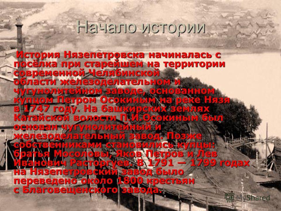 Начало истории История Нязепетровска начиналась с посёлка при старейшем на территории современной Челябинской области железоделательном и чугунолитейном заводе, основанном купцом Петром Осокиным на реке Нязя в 1747 году. На башкирских землях Катайско